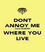 DONT ANNOY ME CUZ I KNOW WHERE YOU LIVE - Personalised Poster A1 size