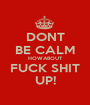 DONT BE CALM HOWABOUT FUCK SHIT UP! - Personalised Poster A1 size