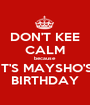 DON'T KEE CALM because IT'S MAYSHO'S BIRTHDAY - Personalised Poster A1 size