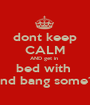 dont keep CALM AND get in  bed with  and bang some1  - Personalised Poster A1 size