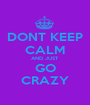 DONT KEEP CALM AND JUST GO CRAZY - Personalised Poster A1 size