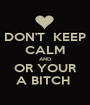 DON'T  KEEP CALM AND OR YOUR A BITCH  - Personalised Poster A1 size
