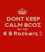 DONT KEEP CALM BCOZ WE ARE  6 B Rockers 🎸  - Personalised Poster A1 size