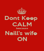 Dont Keep  CALM beacause Naill's wife  ON - Personalised Poster A1 size