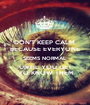 DON'T KEEP CALM  BECAUSE EVERYONE SEEMS NORMAL UNTIL YOU GET  TO KNOW THEM - Personalised Poster A1 size