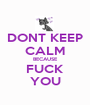 DONT KEEP CALM BECAUSE FUCK YOU - Personalised Poster A1 size