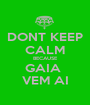 DONT KEEP CALM BECAUSE GAIA  VEM AI - Personalised Poster A1 size