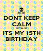 DONT KEEP CALM BECAUSE ITS MY 15TH BIRTHDAY - Personalised Poster A1 size