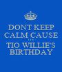 DONT KEEP CALM CAUSE ITS  TIO WILLIE'S BIRTHDAY - Personalised Poster A1 size