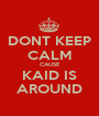 DONT KEEP CALM CAUSE KAID IS AROUND - Personalised Poster A1 size