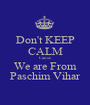 Don't KEEP CALM Cause We are From Paschim Vihar - Personalised Poster A1 size