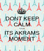 DONT KEEP CALM COZ ITS AKRAMS MOMENT - Personalised Poster A1 size