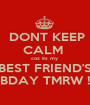 DONT KEEP CALM  coz its my  BEST FRIEND'S BDAY TMRW ! - Personalised Poster A1 size