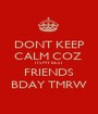 DONT KEEP CALM COZ  ITS MY BEST FRIENDS BDAY TMRW - Personalised Poster A1 size