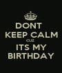 DONT   KEEP CALM CUZ  ITS MY BIRTHDAY - Personalised Poster A1 size
