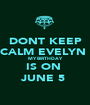 DONT KEEP CALM EVELYN  MY BIRTHDAY IS ON  JUNE 5  - Personalised Poster A1 size