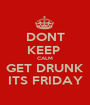DONT KEEP  CALM GET DRUNK ITS FRIDAY - Personalised Poster A1 size