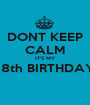 DONT KEEP CALM IT'S MY  18th BIRTHDAY   - Personalised Poster A1 size