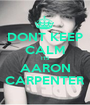 DONT KEEP CALM ITS AARON CARPENTER - Personalised Poster A1 size
