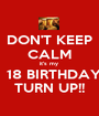 DON'T KEEP CALM it's my    18 BIRTHDAY TURN UP!! - Personalised Poster A1 size