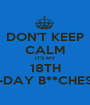 DON'T KEEP CALM IT'S MY 18TH B-DAY B**CHES!! - Personalised Poster A1 size