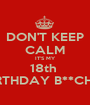 DON'T KEEP CALM IT'S MY 18th  BIRTHDAY B**CHES - Personalised Poster A1 size