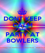 DONT KEEP CALM ITS TIME TO  PARTY AT BOWLERS - Personalised Poster A1 size