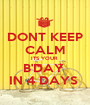 DONT KEEP CALM ITS YOUR  B'DAY  IN 4 DAYS  - Personalised Poster A1 size