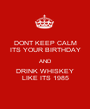 DONT KEEP CALM ITS YOUR BIRTHDAY AND DRINK WHISKEY LIKE ITS 1985 - Personalised Poster A1 size