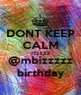DONT KEEP CALM ITZZZZ @mbizzzzz birthday - Personalised Poster A1 size