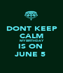 DONT KEEP CALM MY BIRTHDAY IS ON  JUNE 5  - Personalised Poster A1 size