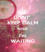 DONT'  KEEP CALM NISH I'm WAITING - Personalised Poster A1 size