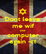 Dont leave  me wif your  computer again -ct - Personalised Poster A1 size