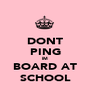 DONT PING IM BOARD AT SCHOOL - Personalised Poster A1 size