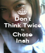 Don't Think Twice To Chose Inah - Personalised Poster A1 size
