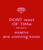 DONT wast OF TIMe because exams are coming soon - Personalised Poster A1 size