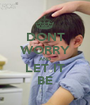 DONT WORRY AND LET IT BE - Personalised Poster A1 size