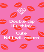 Double tap If u think  I'm  Cute  Nd I will return  - Personalised Poster A1 size