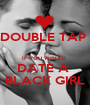 DOUBLE TAP   IF YOU WOULD  DATE A  BLACK GIRL - Personalised Poster A1 size