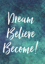 Dream  Believe  Become!  - Personalised Poster A1 size