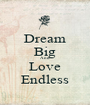 Dream Big And Love Endless - Personalised Poster A1 size