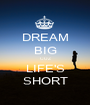 DREAM BIG CUZ LIFE'S SHORT - Personalised Poster A1 size