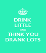 DRINK  LITTLE AND THINK YOU DRANK LOTS - Personalised Poster A1 size