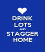 DRINK LOTS AND STAGGER HOME - Personalised Poster A1 size