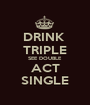 DRINK  TRIPLE SEE DOUBLE ACT SINGLE - Personalised Poster A1 size