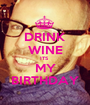 DRINK WINE ITS  MY BIRTHDAY - Personalised Poster A1 size
