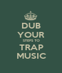 DUB YOUR STEPS TO TRAP MUSIC - Personalised Poster A1 size