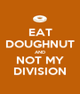 EAT DOUGHNUT AND NOT MY DIVISION - Personalised Poster A1 size