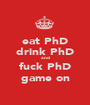 eat PhD drink PhD and fuck PhD game on - Personalised Poster A1 size