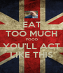 EAT TOO MUCH FOOD YOU'LL ACT LIKE THIS - Personalised Poster A1 size